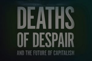 ANNE CASE AND ANGUS DEATON, DEATHS OF DESPAIR AND THE FUTURE OF CAPITALISM. Princeton, NJ: Princeton University Press, 2020. 312 pages.